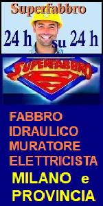 www.superfabbro-milano.eu   PRONTO INTERVENTO 24H a MILANO - FABBRO APERTURA PORTE, TAPPARELLE - IDRAULICO SPURGHI e RICERCA PERDITE OCCULTE di ACQUA -  RICERCA e RIPARAZIONE GUASTI IN TUBAZIONI SOTTERRANEE - SPURGHI - BONIFICA CISTERNE - ELETTRICISTA IMPIANTI CONDOMINIALI  MURATORE a  MILANO E LOMBARDIA  SPAZZACAMINO.